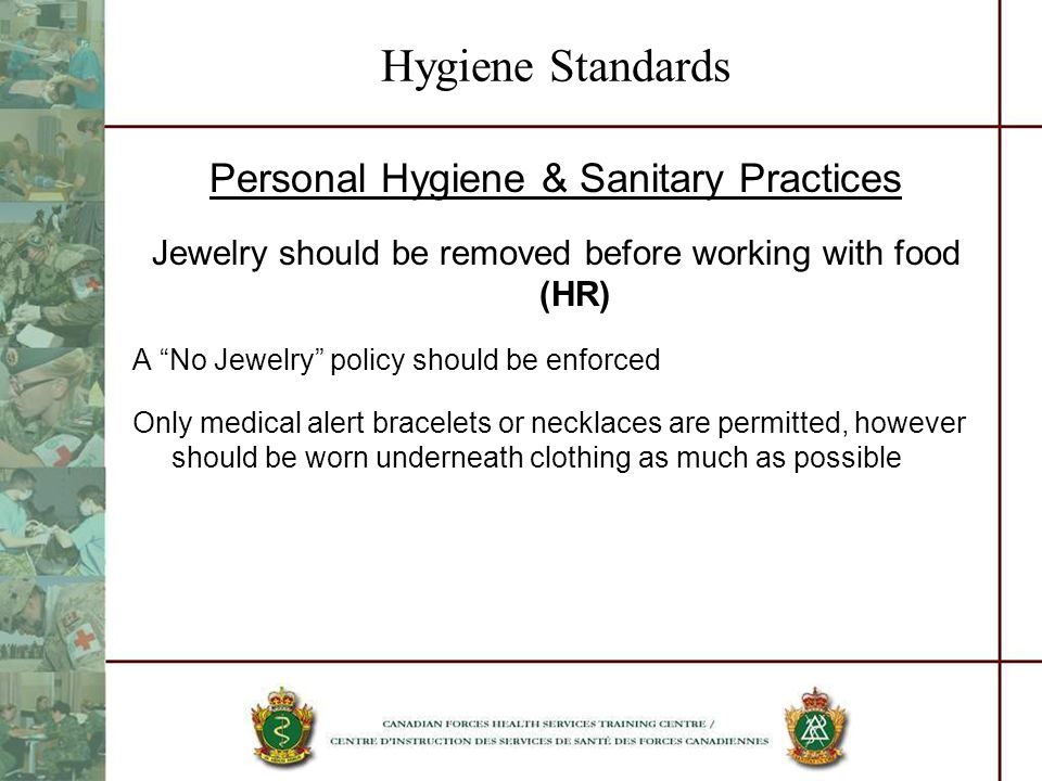 Hygiene Standards Personal Hygiene & Sanitary Practices Jewelry should be removed before working with food (HR) A No Jewelry policy should be enforced