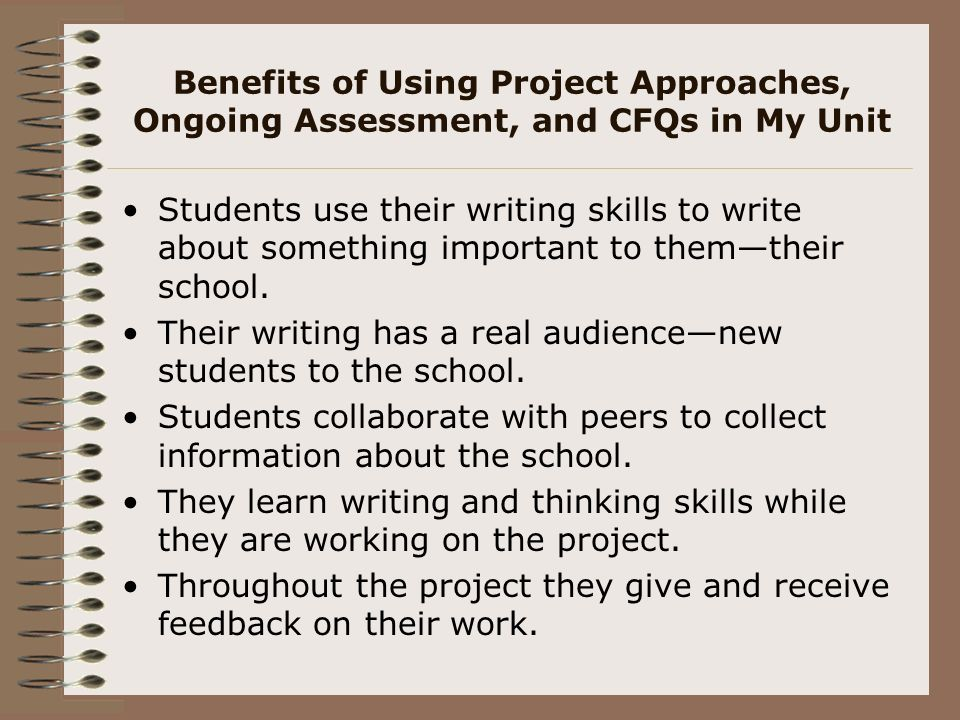 Benefits of Using Project Approaches, Ongoing Assessment, and CFQs in My Unit Students use their writing skills to write about something important to themtheir school.