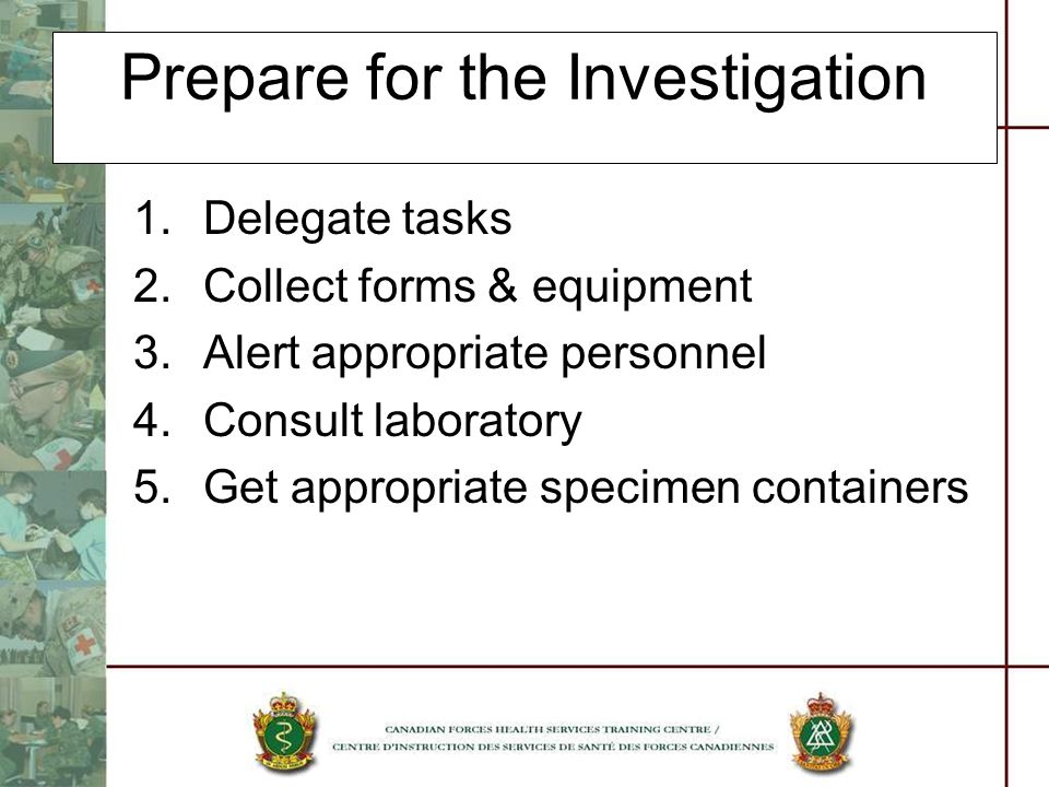 Prepare for the Investigation 1.Delegate tasks 2.Collect forms & equipment 3.Alert appropriate personnel 4.Consult laboratory 5.Get appropriate specim