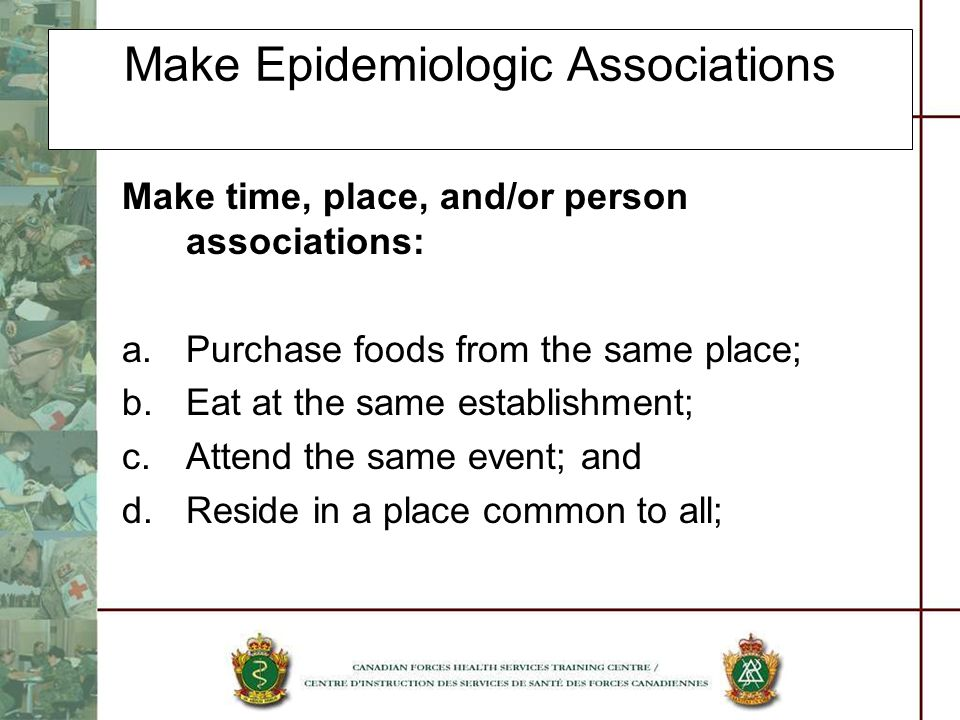 Make Epidemiologic Associations Make time, place, and/or person associations: a.Purchase foods from the same place; b.Eat at the same establishment; c