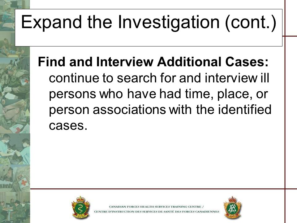 Expand the Investigation (cont.) Find and Interview Additional Cases: continue to search for and interview ill persons who have had time, place, or pe
