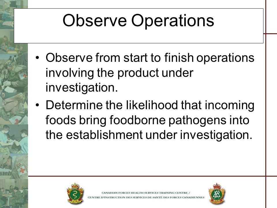 Observe Operations Observe from start to finish operations involving the product under investigation. Determine the likelihood that incoming foods bri