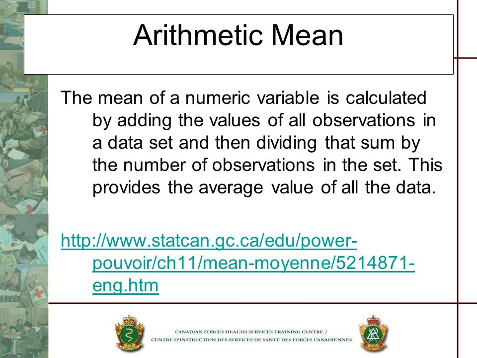 Arithmetic Mean The mean of a numeric variable is calculated by adding the values of all observations in a data set and then dividing that sum by the
