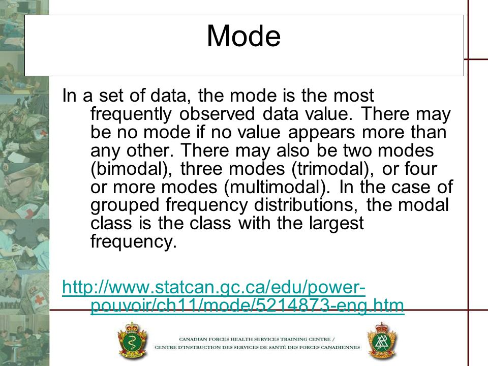 Mode In a set of data, the mode is the most frequently observed data value. There may be no mode if no value appears more than any other. There may al