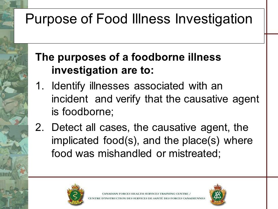 Purpose of Food Illness Investigation The purposes of a foodborne illness investigation are to: 3.Determine source and mode of contamination, processes or practices by which proliferation, and/or survival of the etiologic agent occurred; 4.Stop the outbreak or prevent further exposures;