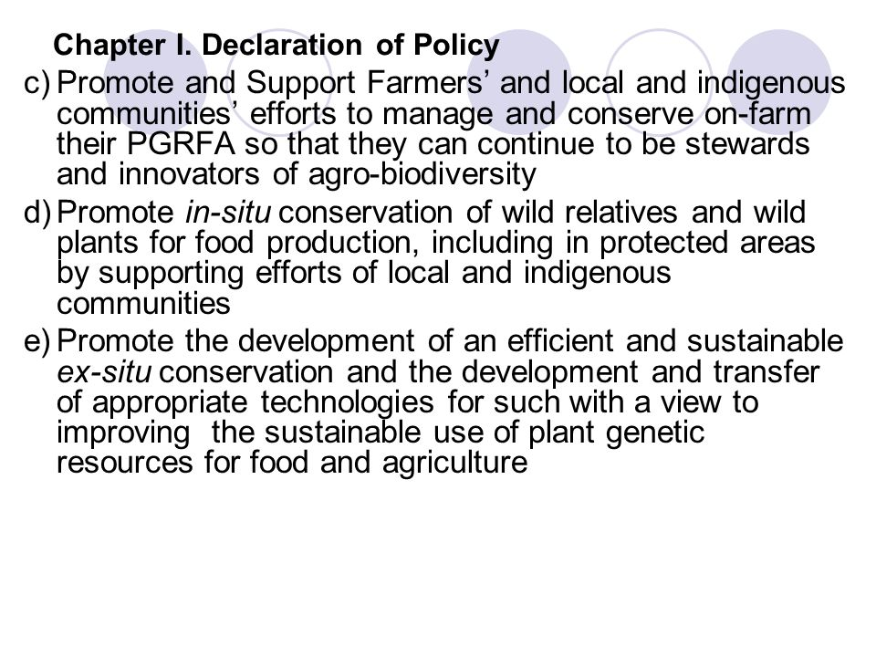 Chapter I. Declaration of Policy c)Promote and Support Farmers and local and indigenous communities efforts to manage and conserve on-farm their PGRFA