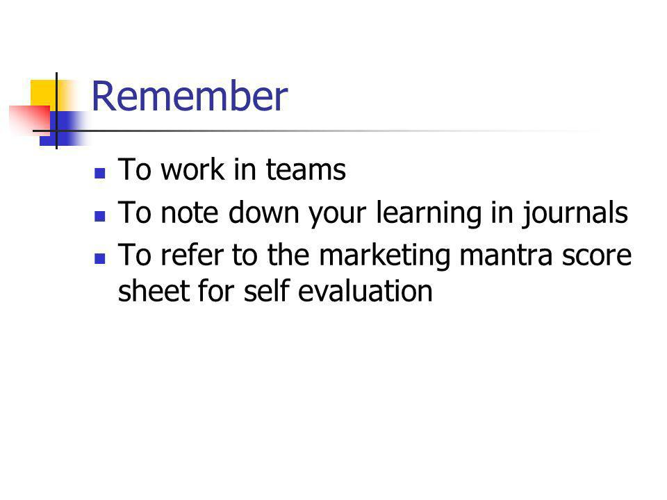 Remember To work in teams To note down your learning in journals To refer to the marketing mantra score sheet for self evaluation