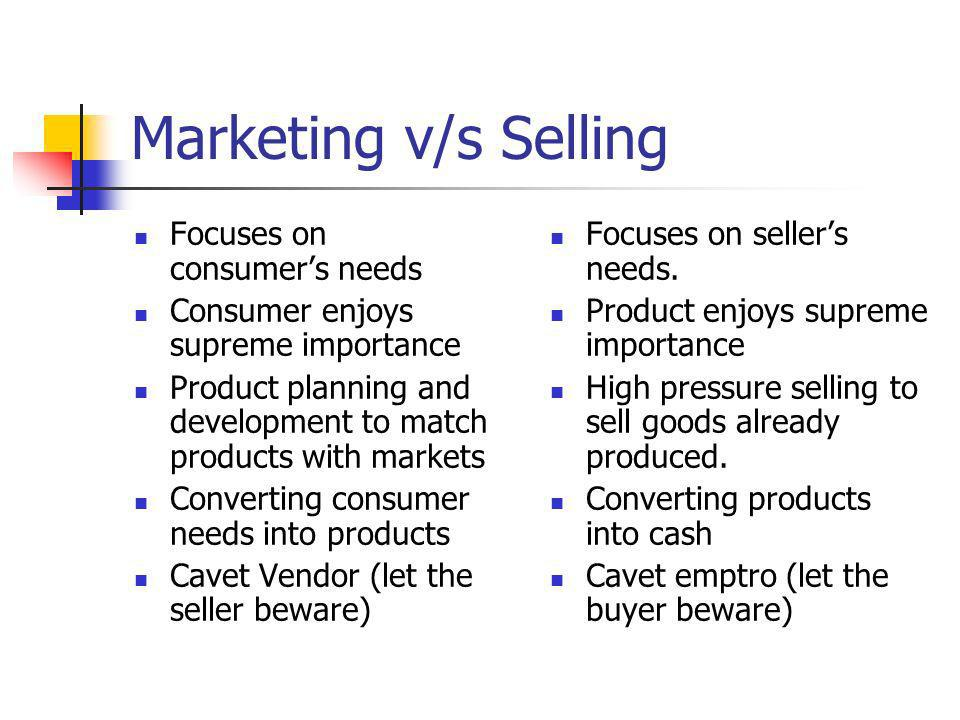 Marketing v/s Selling Selling concept FocusMeansObjectives Products Selling and promotion Profits through sales volume Marketing concept Consumers needs Integrated Marketing Profits through consumer satisfaction The marketing concept calls for goal-oriented approach.