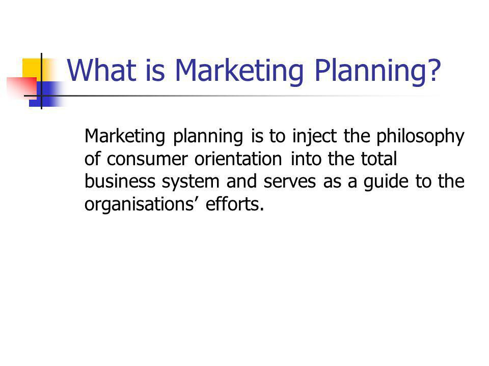What is Marketing Planning? Marketing planning is to inject the philosophy of consumer orientation into the total business system and serves as a guid