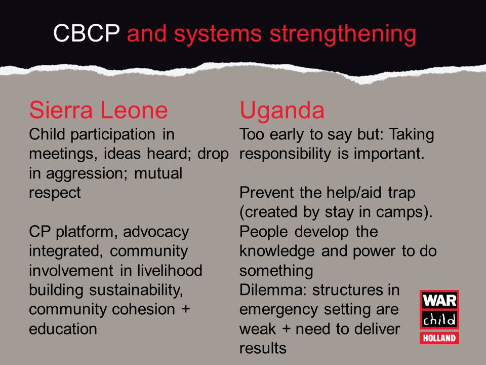 CBCP and systems strengthening Sierra Leone Child participation in meetings, ideas heard; drop in aggression; mutual respect CP platform, advocacy integrated, community involvement in livelihood building sustainability, community cohesion + education Uganda Too early to say but: Taking responsibility is important.