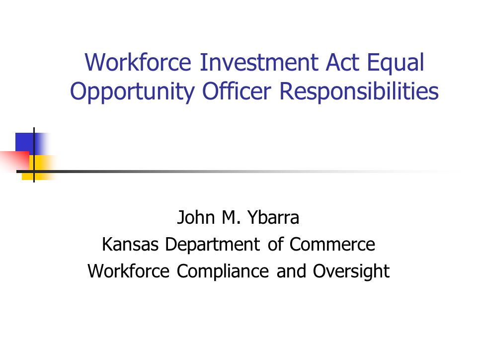 Workforce Investment Act Equal Opportunity Officer Responsibilities John M. Ybarra Kansas Department of Commerce Workforce Compliance and Oversight
