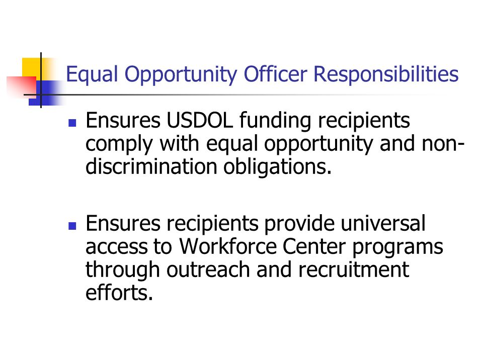 Equal Opportunity Officer Responsibilities Ensures USDOL funding recipients comply with equal opportunity and non- discrimination obligations.