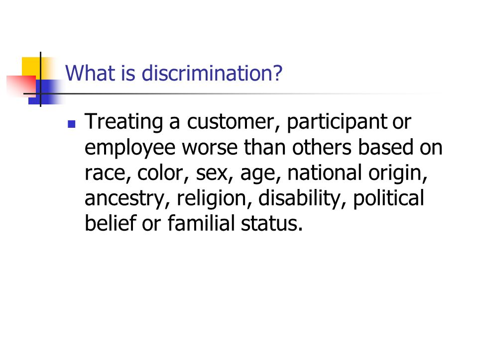 What is discrimination? Treating a customer, participant or employee worse than others based on race, color, sex, age, national origin, ancestry, reli