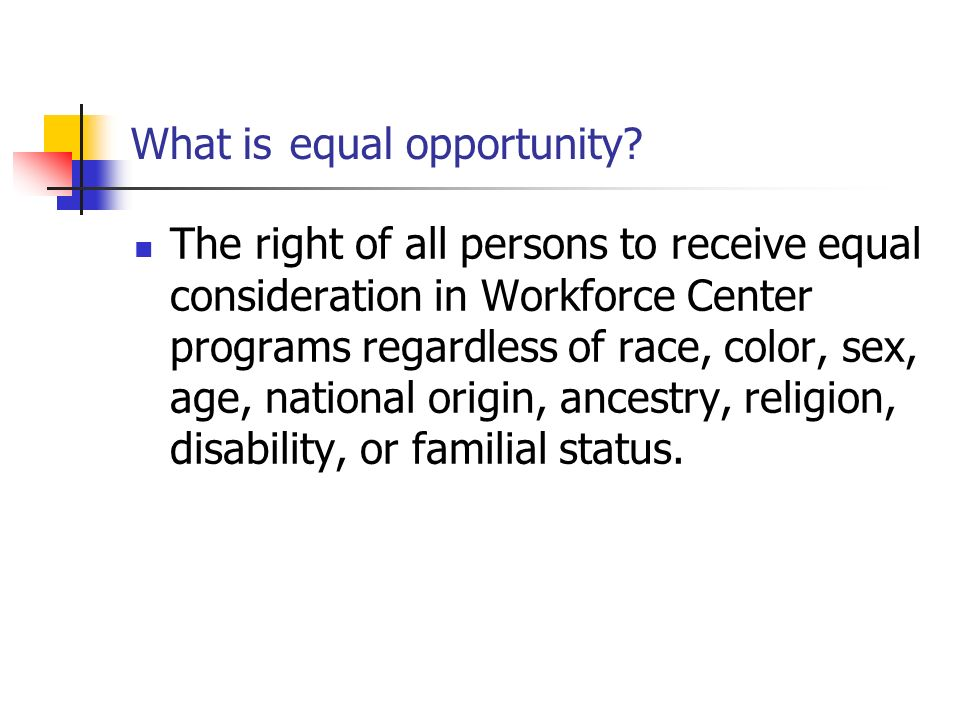 What is equal opportunity? The right of all persons to receive equal consideration in Workforce Center programs regardless of race, color, sex, age, n