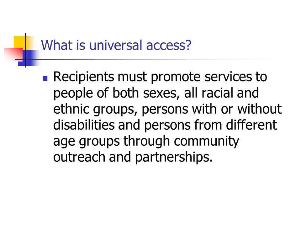 What is universal access? Recipients must promote services to people of both sexes, all racial and ethnic groups, persons with or without disabilities