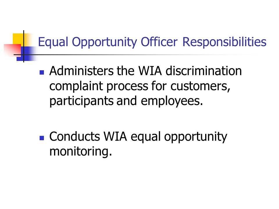 Equal Opportunity Officer Responsibilities Administers the WIA discrimination complaint process for customers, participants and employees. Conducts WI