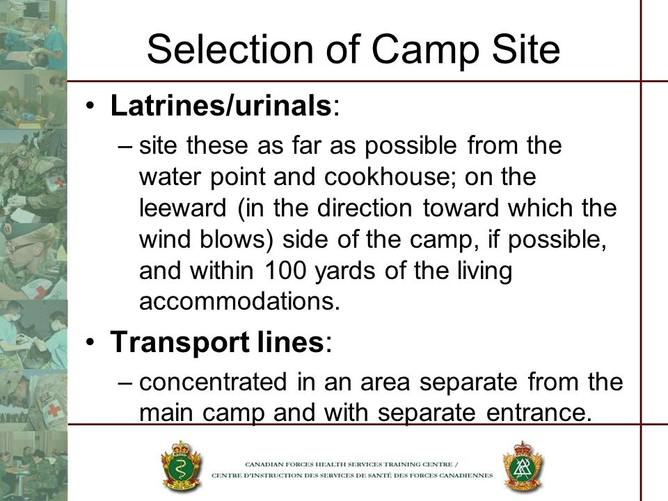 Selection of Camp Site Latrines/urinals: –site these as far as possible from the water point and cookhouse; on the leeward (in the direction toward wh