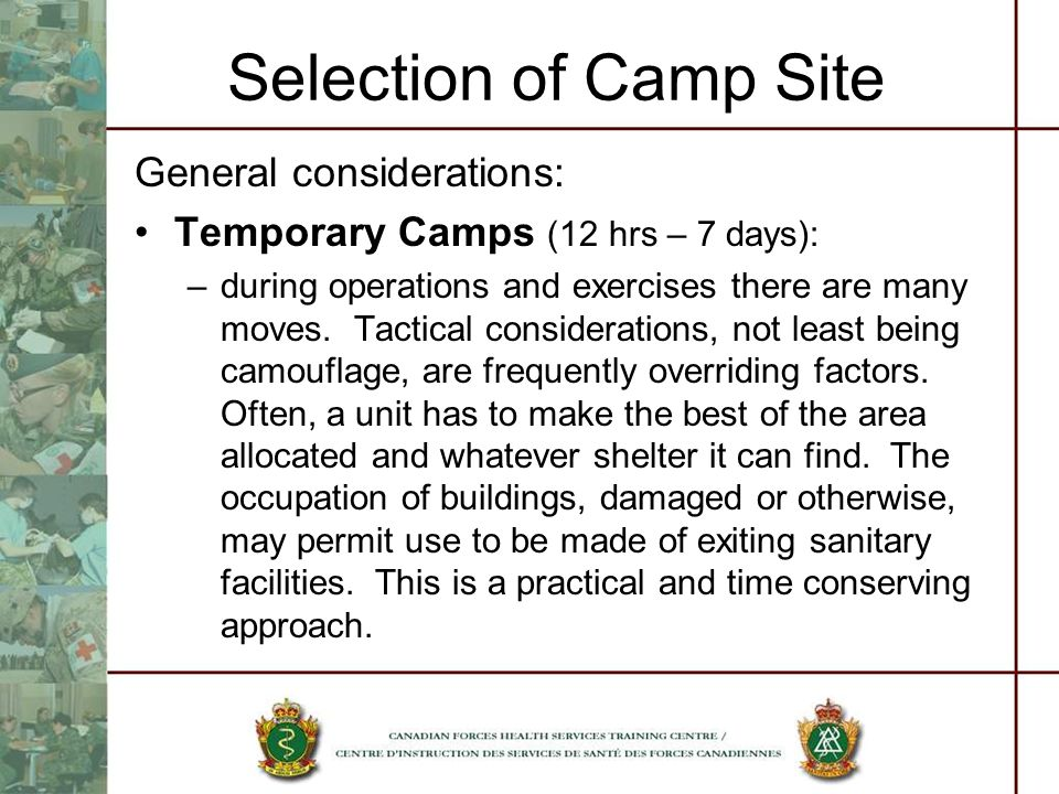 Selection of Camp Site General considerations: Temporary Camps (12 hrs – 7 days): –during operations and exercises there are many moves. Tactical cons