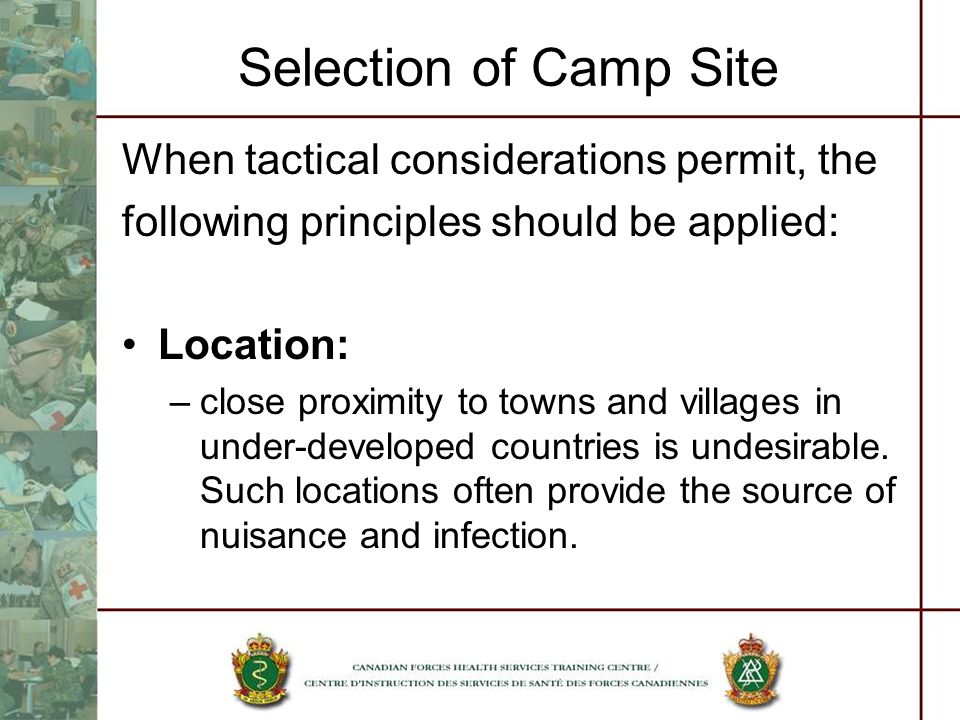 Selection of Camp Site When tactical considerations permit, the following principles should be applied: Location: –close proximity to towns and villag