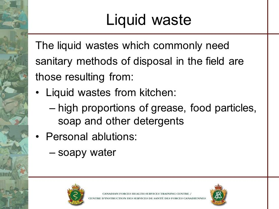 Liquid waste The liquid wastes which commonly need sanitary methods of disposal in the field are those resulting from: Liquid wastes from kitchen: –hi
