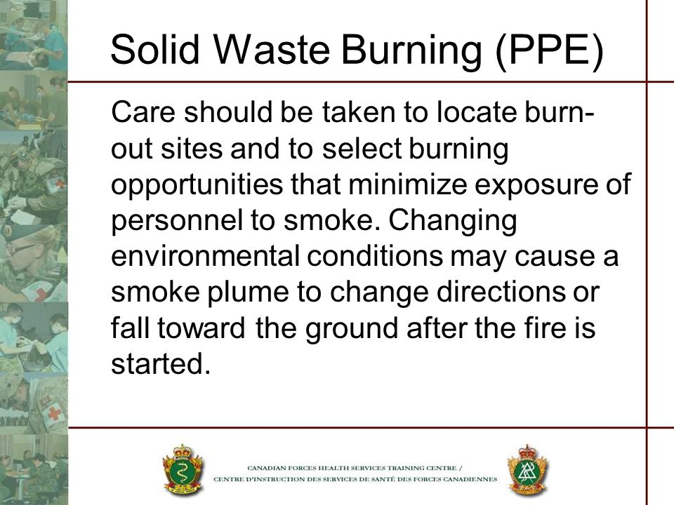 Solid Waste Burning (PPE) Care should be taken to locate burn- out sites and to select burning opportunities that minimize exposure of personnel to sm
