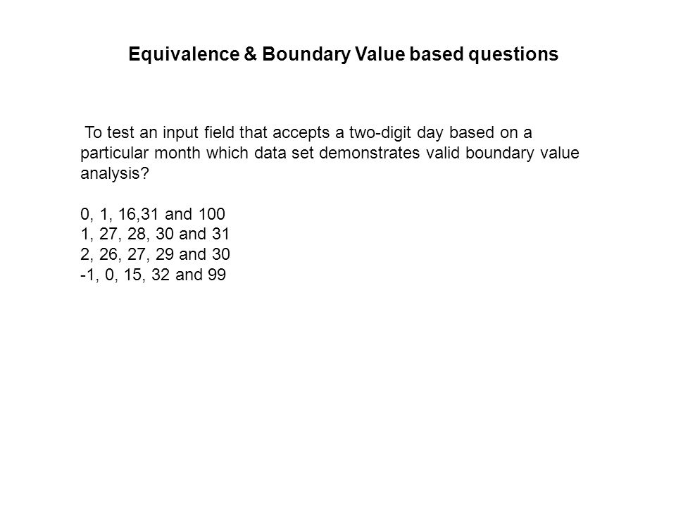 To test an input field that accepts a two-digit day based on a particular month which data set demonstrates valid boundary value analysis? 0, 1, 16,31