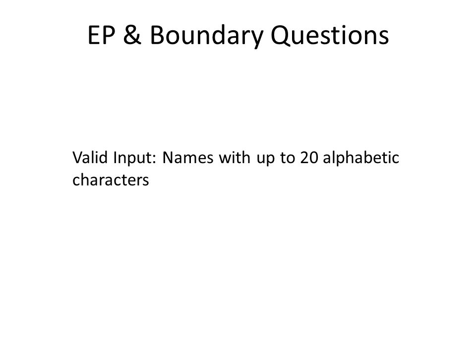 EP & Boundary Questions Valid Input: Names with up to 20 alphabetic characters