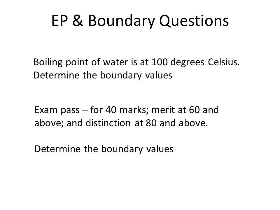 EP & Boundary Questions Boiling point of water is at 100 degrees Celsius. Determine the boundary values Exam pass – for 40 marks; merit at 60 and abov