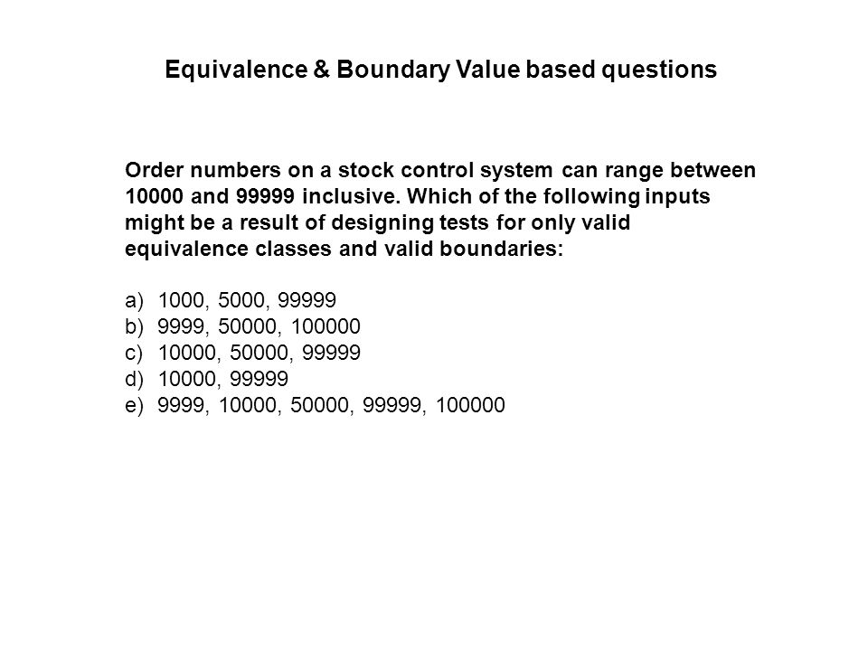 Order numbers on a stock control system can range between 10000 and 99999 inclusive. Which of the following inputs might be a result of designing test