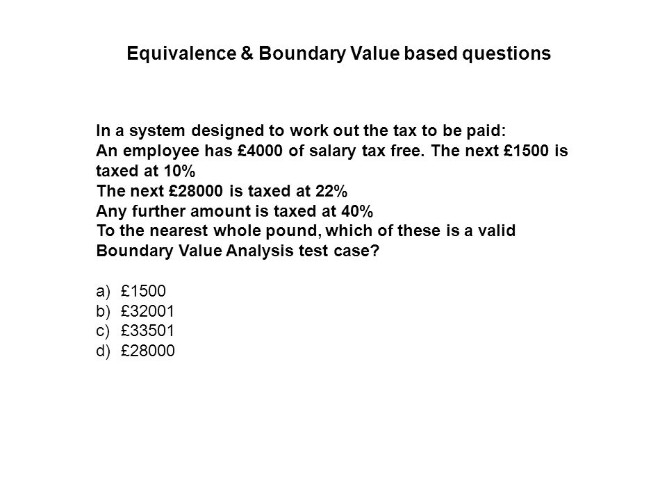 In a system designed to work out the tax to be paid: An employee has £4000 of salary tax free. The next £1500 is taxed at 10% The next £28000 is taxed