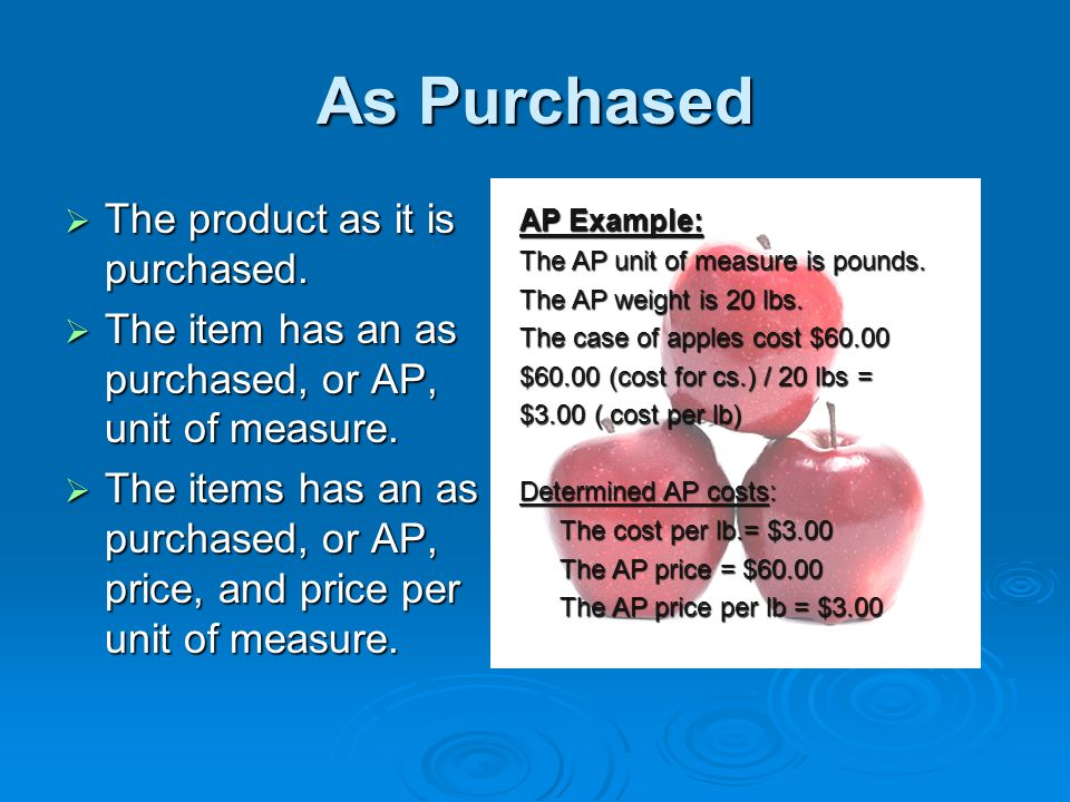 As Purchased The product as it is purchased. The product as it is purchased. The item has an as purchased, or AP, unit of measure. The item has an as