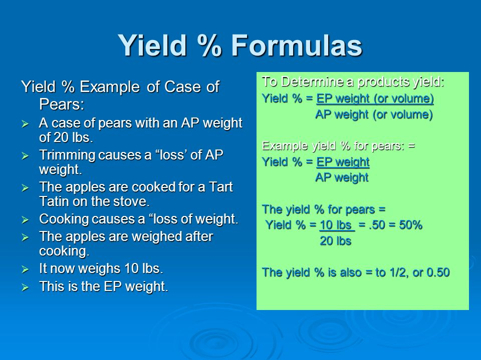 Yield % Formulas To Determine a products yield: Yield % = EP weight (or volume) AP weight (or volume) AP weight (or volume) Example yield % for pears: