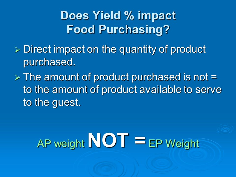 Does Yield % impact Food Purchasing? Direct impact on the quantity of product purchased. Direct impact on the quantity of product purchased. The amoun