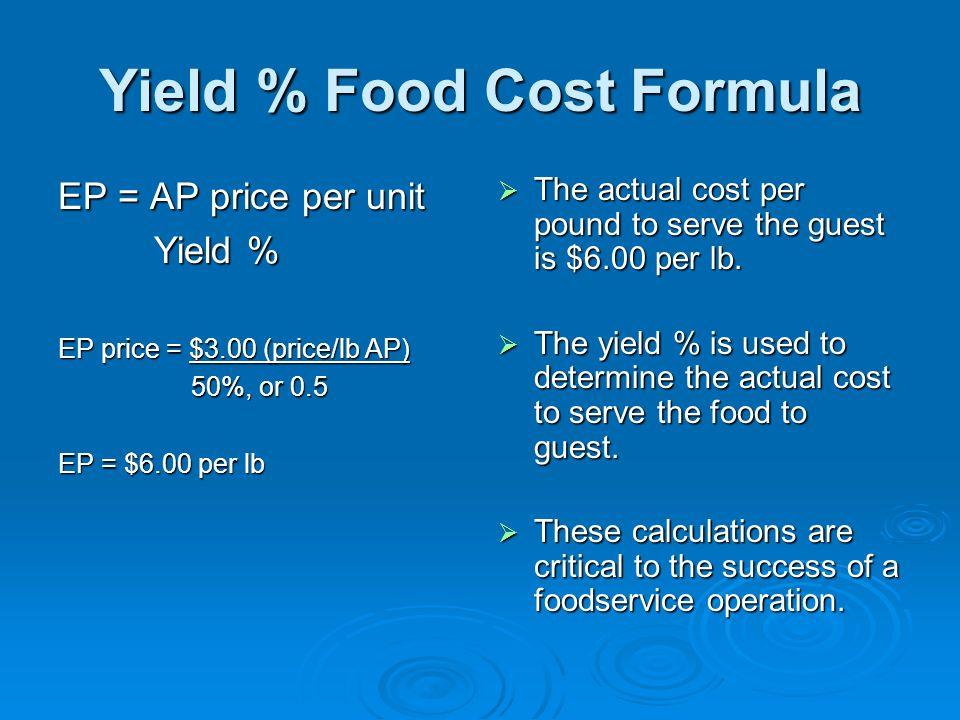 Yield % Food Cost Formula EP = AP price per unit Yield % EP price = $3.00 (price/lb AP) 50%, or 0.5 50%, or 0.5 EP = $6.00 per lb The actual cost per