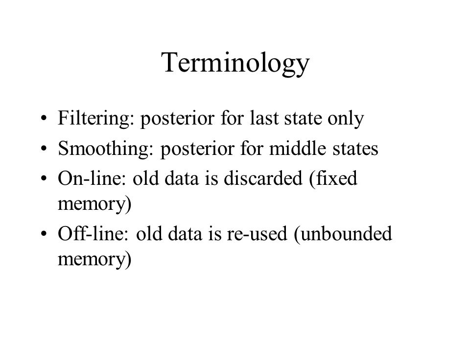 Terminology Filtering: posterior for last state only Smoothing: posterior for middle states On-line: old data is discarded (fixed memory) Off-line: ol