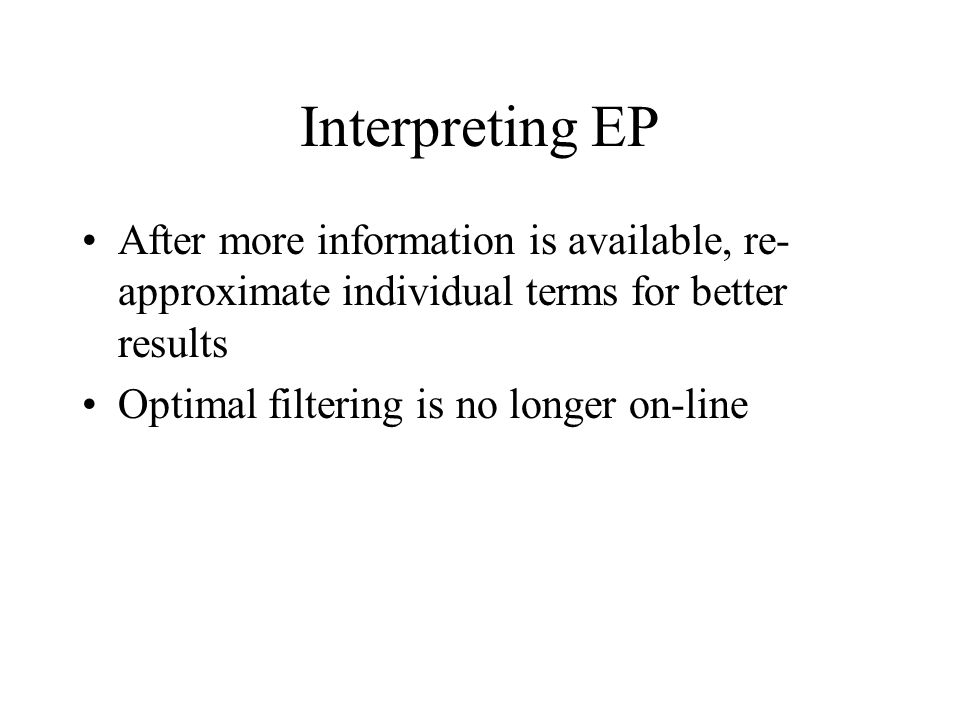 Interpreting EP After more information is available, re- approximate individual terms for better results Optimal filtering is no longer on-line