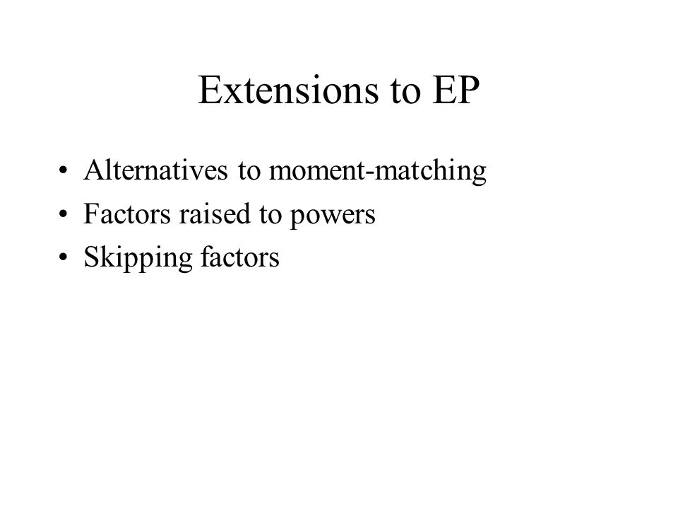 Extensions to EP Alternatives to moment-matching Factors raised to powers Skipping factors