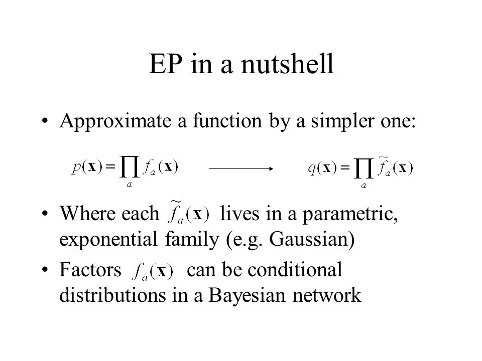 EP in a nutshell Approximate a function by a simpler one: Where each lives in a parametric, exponential family (e.g. Gaussian) Factors can be conditio