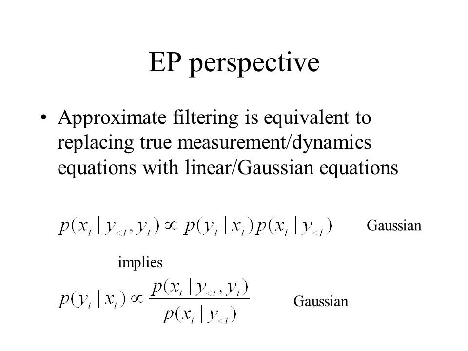 EP perspective Approximate filtering is equivalent to replacing true measurement/dynamics equations with linear/Gaussian equations implies Gaussian