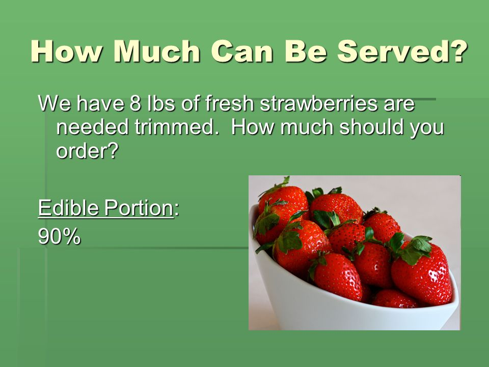 How Much Can Be Served? We have 8 lbs of fresh strawberries are needed trimmed. How much should you order? Edible Portion: 90%