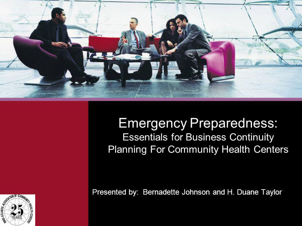 Emergency Preparedness: Essentials for Business Continuity Planning For Community Health Centers Presented by: Bernadette Johnson and H. Duane Taylor