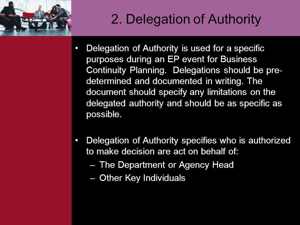 2. Delegation of Authority Delegation of Authority is used for a specific purposes during an EP event for Business Continuity Planning. Delegations sh