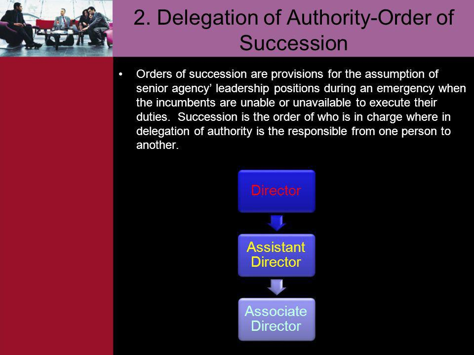 2. Delegation of Authority-Order of Succession Orders of succession are provisions for the assumption of senior agency leadership positions during an