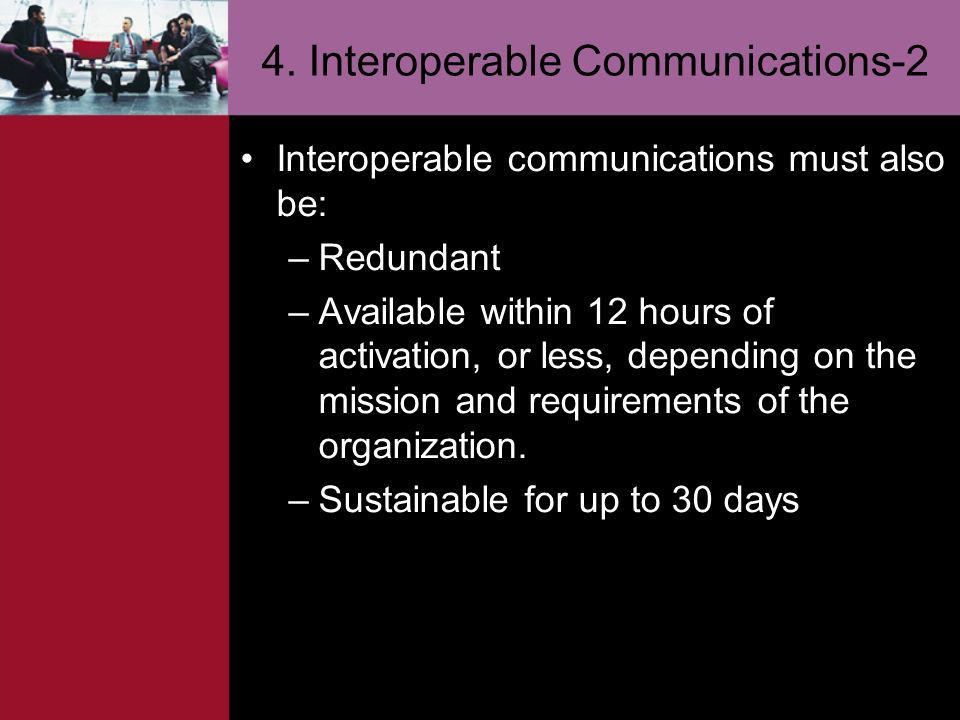 4. Interoperable Communications-2 Interoperable communications must also be: –Redundant –Available within 12 hours of activation, or less, depending o