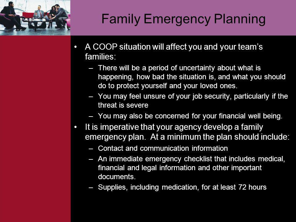 Family Emergency Planning A COOP situation will affect you and your teams families: –There will be a period of uncertainty about what is happening, ho