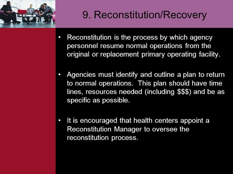 9. Reconstitution/Recovery Reconstitution is the process by which agency personnel resume normal operations from the original or replacement primary o