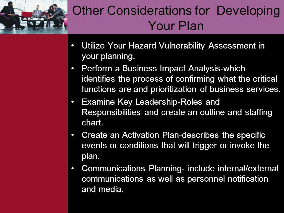 Other Considerations for Developing Your Plan Utilize Your Hazard Vulnerability Assessment in your planning. Perform a Business Impact Analysis-which