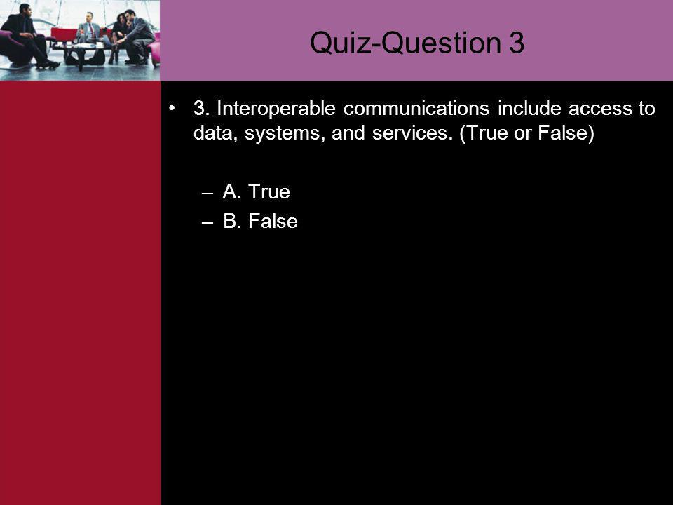 Quiz-Question 3 3. Interoperable communications include access to data, systems, and services. (True or False) –A. True –B. False