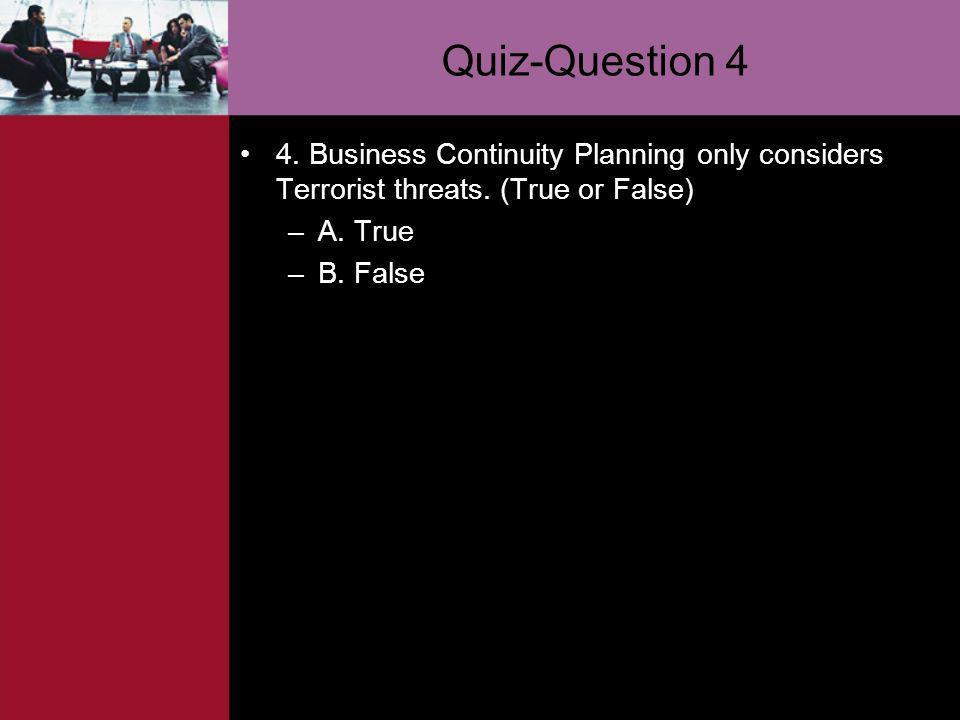 Quiz-Question 4 4. Business Continuity Planning only considers Terrorist threats. (True or False) –A. True –B. False