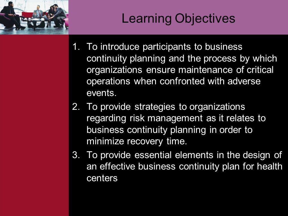 Learning Objectives 1.To introduce participants to business continuity planning and the process by which organizations ensure maintenance of critical